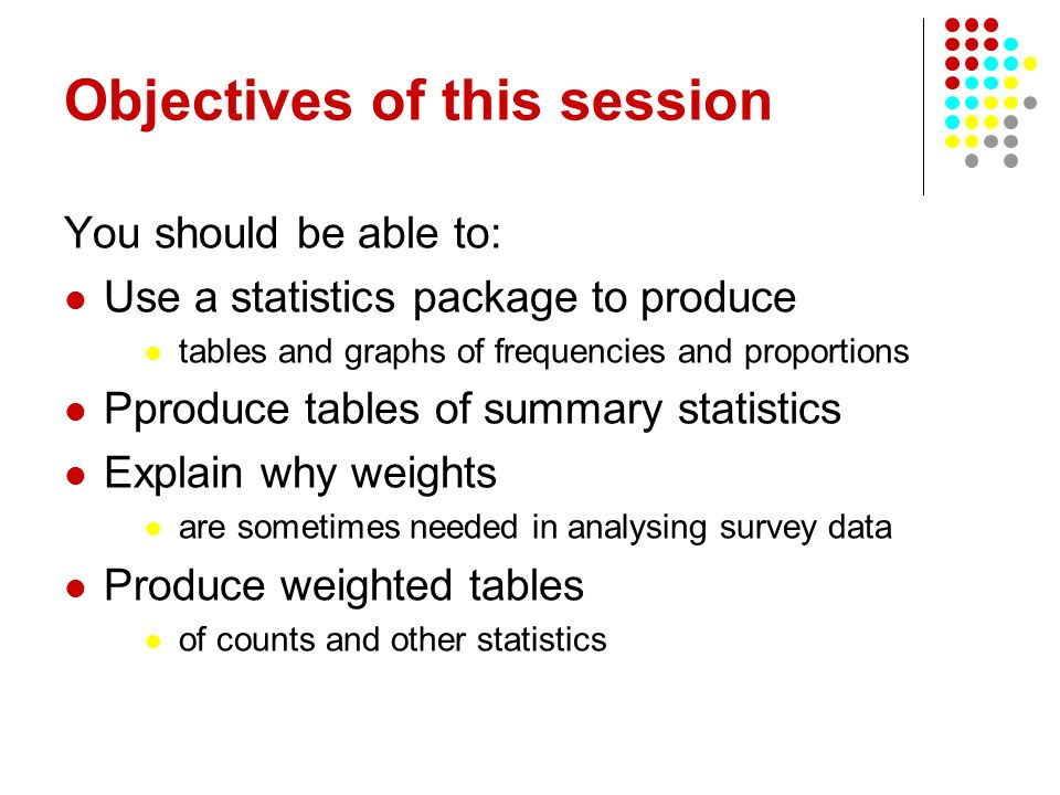 Objectives of this session You should be able to: Use a statistics package to produce tables and graphs of frequencies and proportions Pproduce tables of summary statistics Explain why weights are sometimes needed in analysing survey data Produce weighted tables of counts and other statistics
