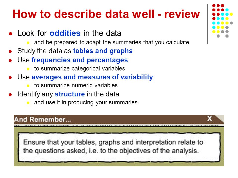 How to describe data well - review Look for oddities in the data and be prepared to adapt the summaries that you calculate Study the data as tables and graphs Use frequencies and percentages to summarize categorical variables Use averages and measures of variability to summarize numeric variables Identify any structure in the data and use it in producing your summaries