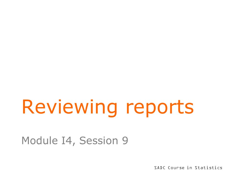 SADC Course in Statistics Reviewing reports Module I4, Session 9