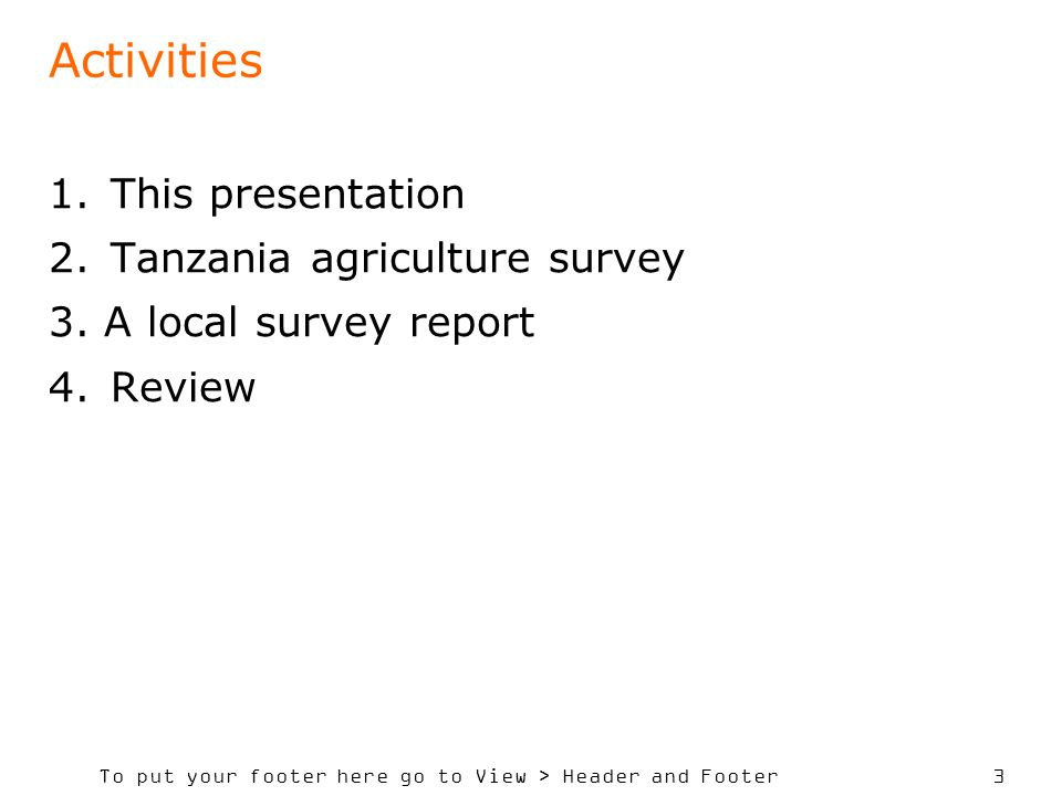 To put your footer here go to View > Header and Footer 3 Activities 1.This presentation 2.Tanzania agriculture survey 3.