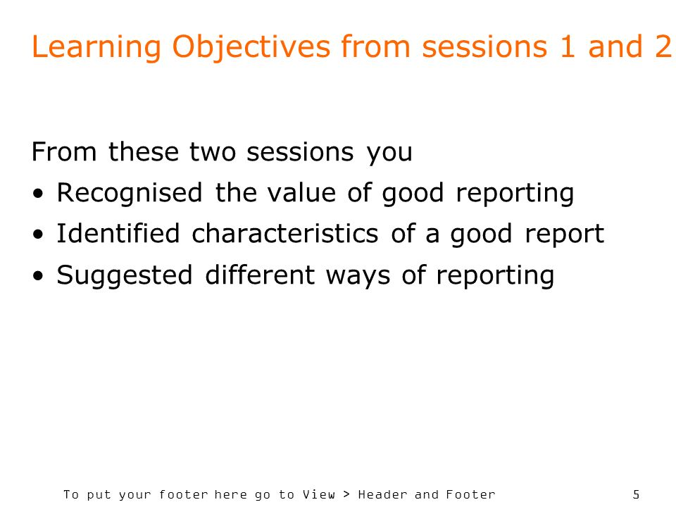 To put your footer here go to View > Header and Footer 5 Learning Objectives from sessions 1 and 2 From these two sessions you Recognised the value of good reporting Identified characteristics of a good report Suggested different ways of reporting
