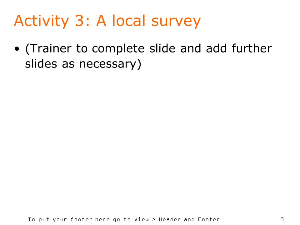 To put your footer here go to View > Header and Footer 9 Activity 3: A local survey (Trainer to complete slide and add further slides as necessary)