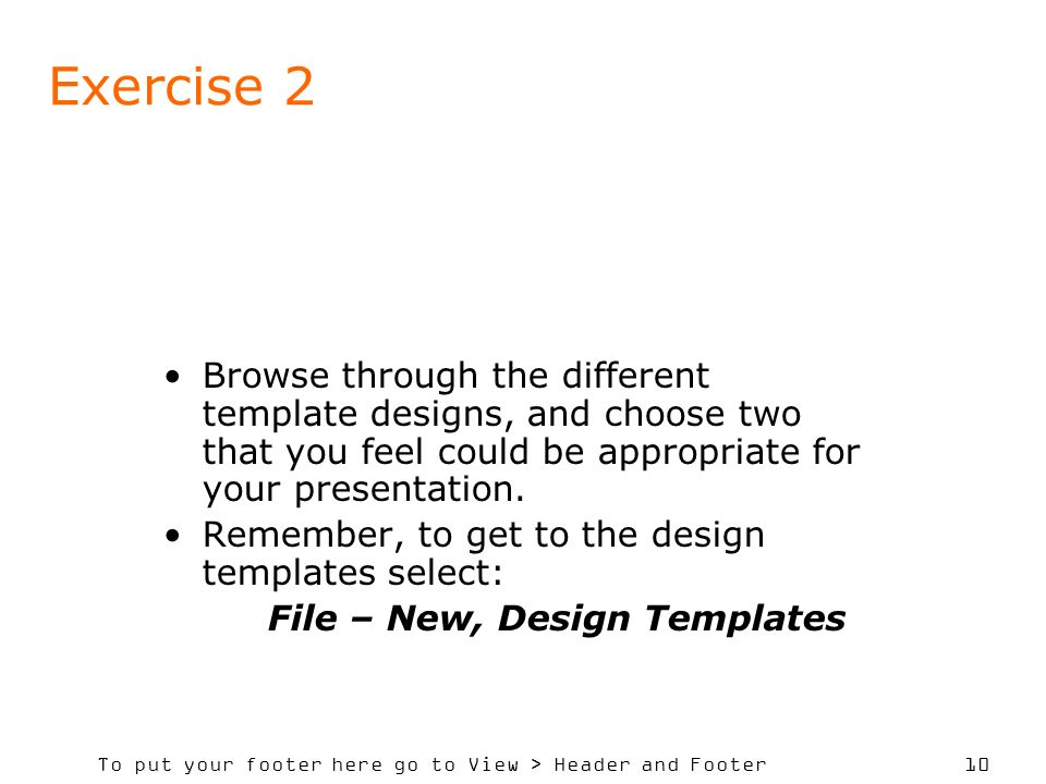 To put your footer here go to View > Header and Footer 10 Exercise 2 Browse through the different template designs, and choose two that you feel could be appropriate for your presentation.