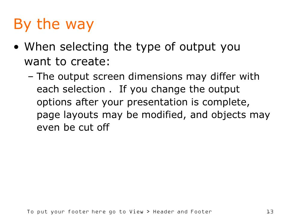 To put your footer here go to View > Header and Footer 13 By the way When selecting the type of output you want to create: –The output screen dimensions may differ with each selection.