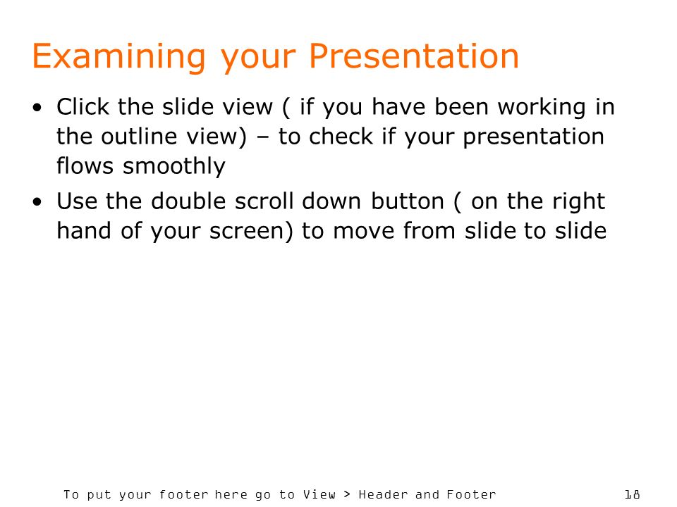 To put your footer here go to View > Header and Footer 18 Examining your Presentation Click the slide view ( if you have been working in the outline view) – to check if your presentation flows smoothly Use the double scroll down button ( on the right hand of your screen) to move from slide to slide