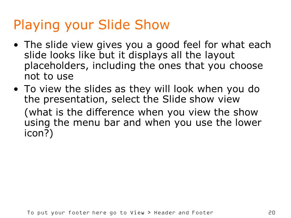 To put your footer here go to View > Header and Footer 20 Playing your Slide Show The slide view gives you a good feel for what each slide looks like but it displays all the layout placeholders, including the ones that you choose not to use To view the slides as they will look when you do the presentation, select the Slide show view (what is the difference when you view the show using the menu bar and when you use the lower icon )