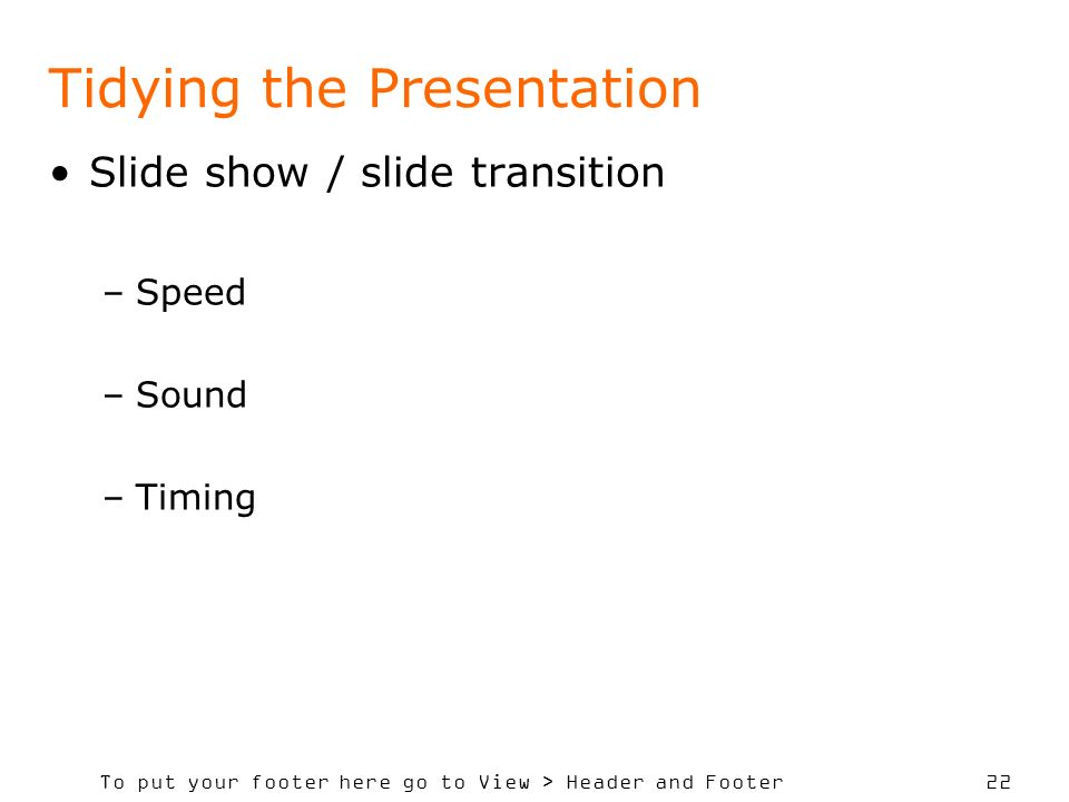To put your footer here go to View > Header and Footer 22 Tidying the Presentation Slide show / slide transition –Speed –Sound –Timing