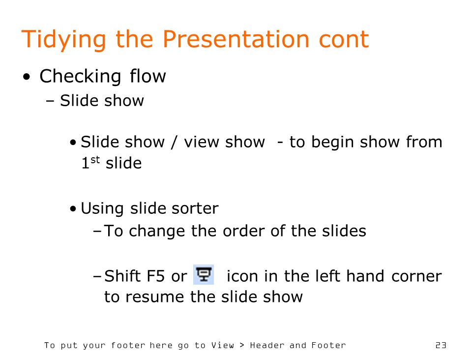 To put your footer here go to View > Header and Footer 23 Tidying the Presentation cont Checking flow –Slide show Slide show / view show - to begin show from 1 st slide Using slide sorter –To change the order of the slides –Shift F5 or icon in the left hand corner to resume the slide show