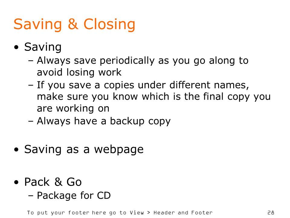 To put your footer here go to View > Header and Footer 28 Saving & Closing Saving –Always save periodically as you go along to avoid losing work –If you save a copies under different names, make sure you know which is the final copy you are working on –Always have a backup copy Saving as a webpage Pack & Go –Package for CD