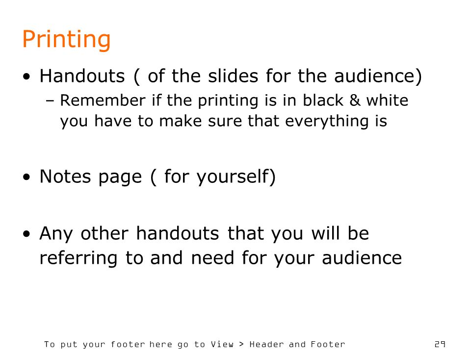 To put your footer here go to View > Header and Footer 29 Printing Handouts ( of the slides for the audience) –Remember if the printing is in black & white you have to make sure that everything is Notes page ( for yourself) Any other handouts that you will be referring to and need for your audience