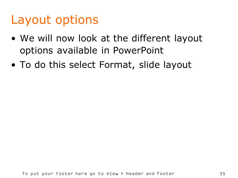 To put your footer here go to View > Header and Footer 35 Layout options We will now look at the different layout options available in PowerPoint To do this select Format, slide layout