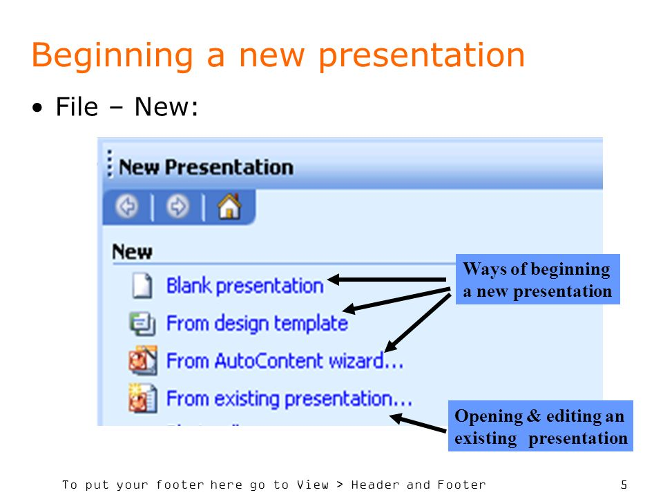 To put your footer here go to View > Header and Footer 5 Beginning a new presentation File – New: Ways of beginning a new presentation Opening & editing an existing presentation