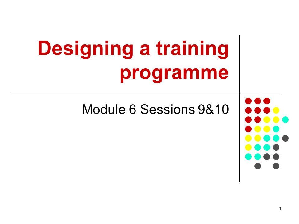 1 Designing a training programme Module 6 Sessions 9&10