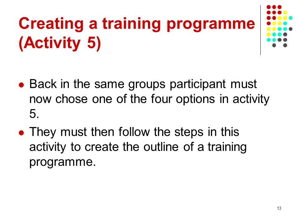 13 Creating a training programme (Activity 5) Back in the same groups participant must now chose one of the four options in activity 5.