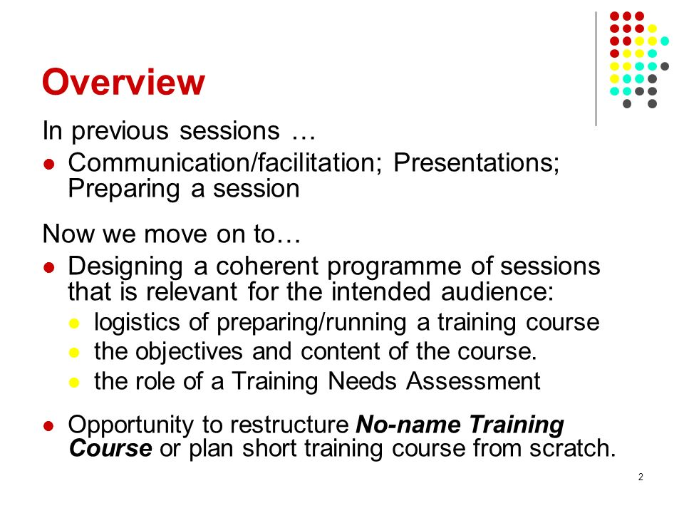 3 Learning objectives Know all the steps involved in the development of a training programme Be able to (i) identify the objectives of a training programme and (ii) match content and pace to the intended audience.