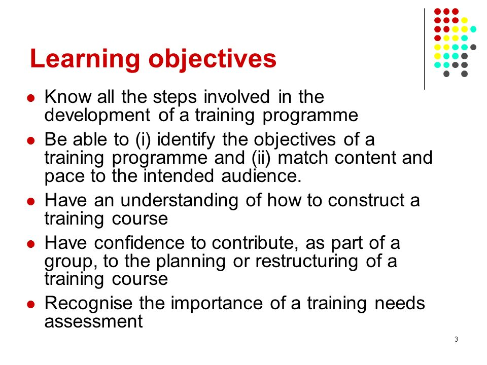 14 Learning objectives reviewed Know all the steps involved in the development of a training programme Be able to (i) identify the objectives of a training programme and (ii) match content and pace to the intended audience.
