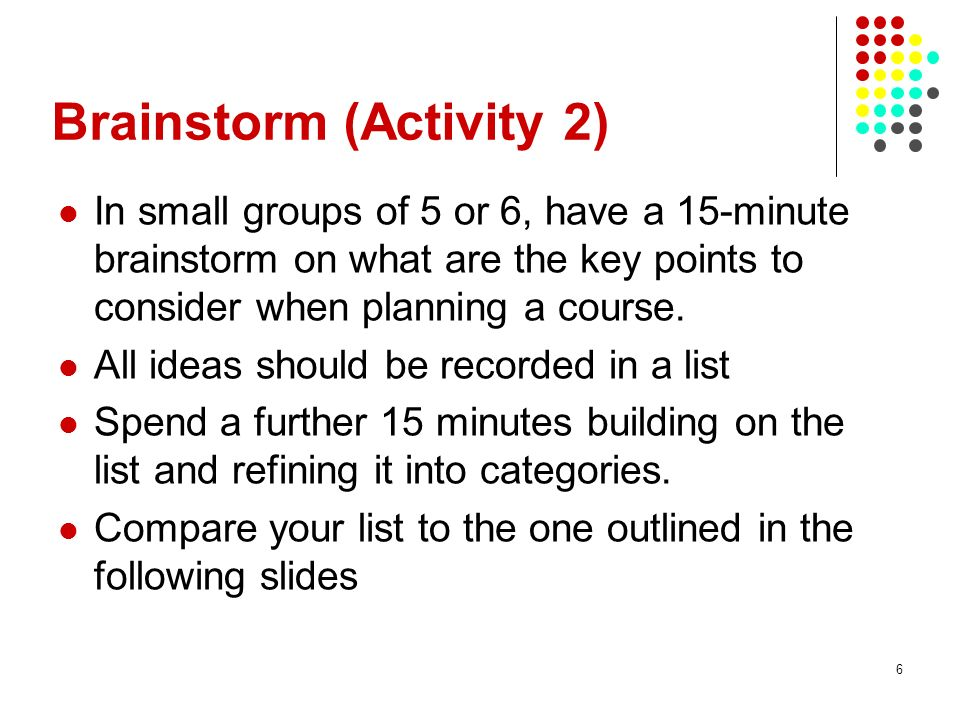6 Brainstorm (Activity 2) In small groups of 5 or 6, have a 15-minute brainstorm on what are the key points to consider when planning a course.
