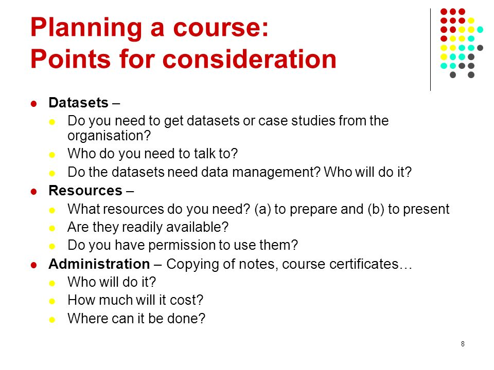 9 Planning a course: Points for consideration Logistics – Lunches, teas, coffees, accommodation, transportation… Who will do it.