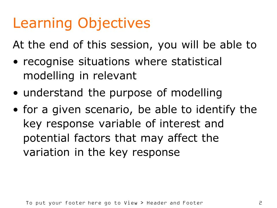 To put your footer here go to View > Header and Footer 3 Session Contents In this session you will be provided with examples of situations where modelling is relevant to answer questions of importance in policy decisions given the opportunity to explore examples in order to develop some insight into modelling ideas introduced to the associated terminology