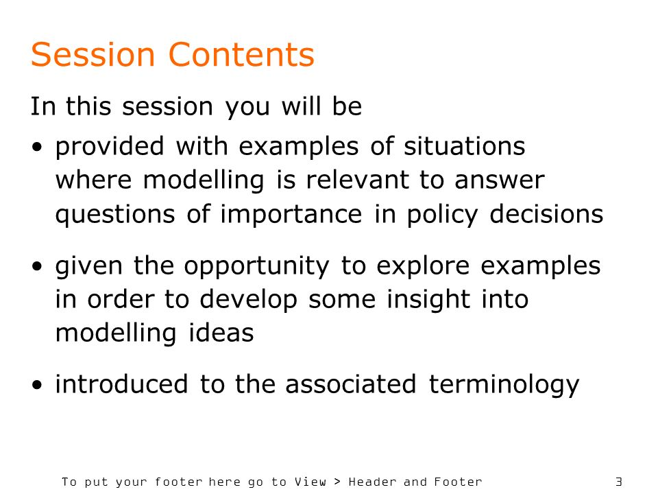 To put your footer here go to View > Header and Footer 3 Session Contents In this session you will be provided with examples of situations where model