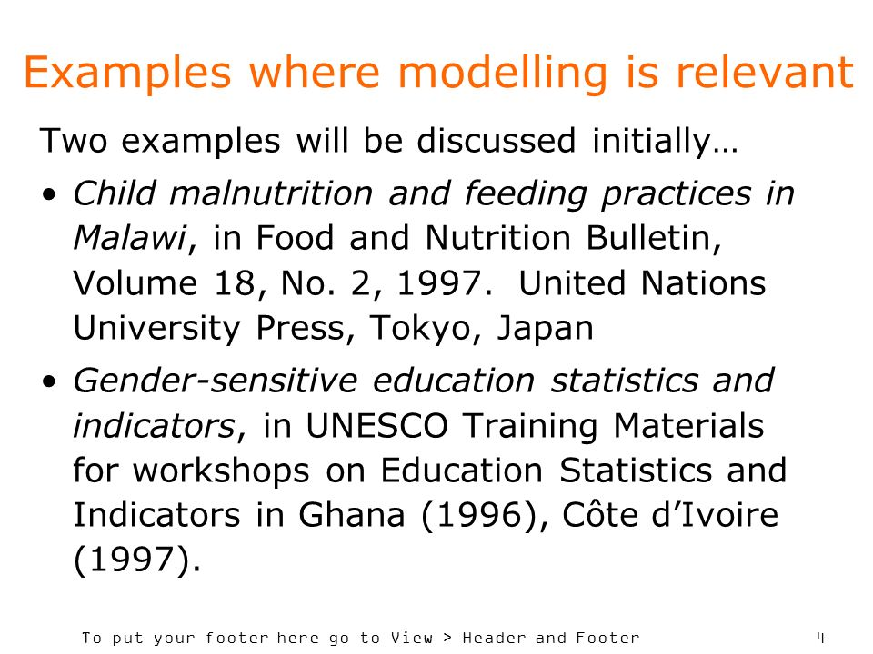 To put your footer here go to View > Header and Footer 4 Examples where modelling is relevant Two examples will be discussed initially… Child malnutrition and feeding practices in Malawi, in Food and Nutrition Bulletin, Volume 18, No.