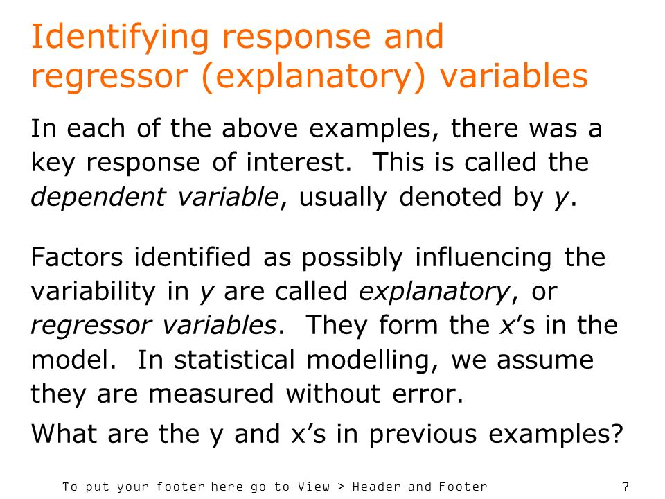To put your footer here go to View > Header and Footer 7 Identifying response and regressor (explanatory) variables In each of the above examples, there was a key response of interest.