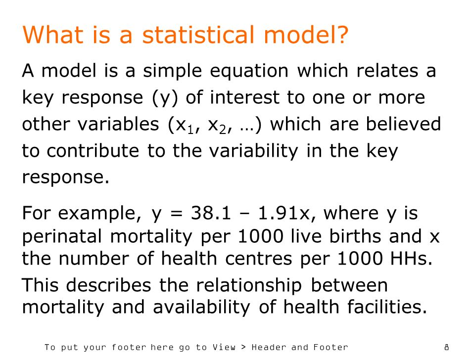 To put your footer here go to View > Header and Footer 8 What is a statistical model? A model is a simple equation which relates a key response (y) of
