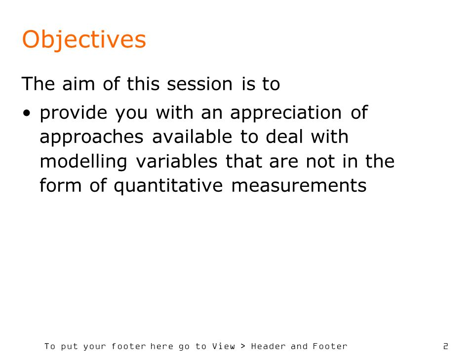 To put your footer here go to View > Header and Footer 2 Objectives The aim of this session is to provide you with an appreciation of approaches available to deal with modelling variables that are not in the form of quantitative measurements