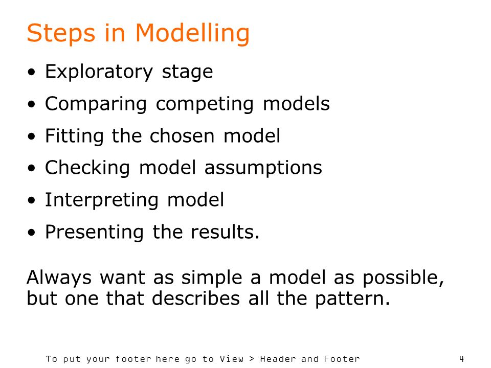 To put your footer here go to View > Header and Footer 4 Steps in Modelling Exploratory stage Comparing competing models Fitting the chosen model Checking model assumptions Interpreting model Presenting the results.