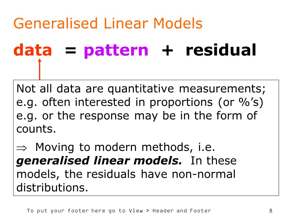 To put your footer here go to View > Header and Footer 8 data = pattern + residual Generalised Linear Models Not all data are quantitative measurement