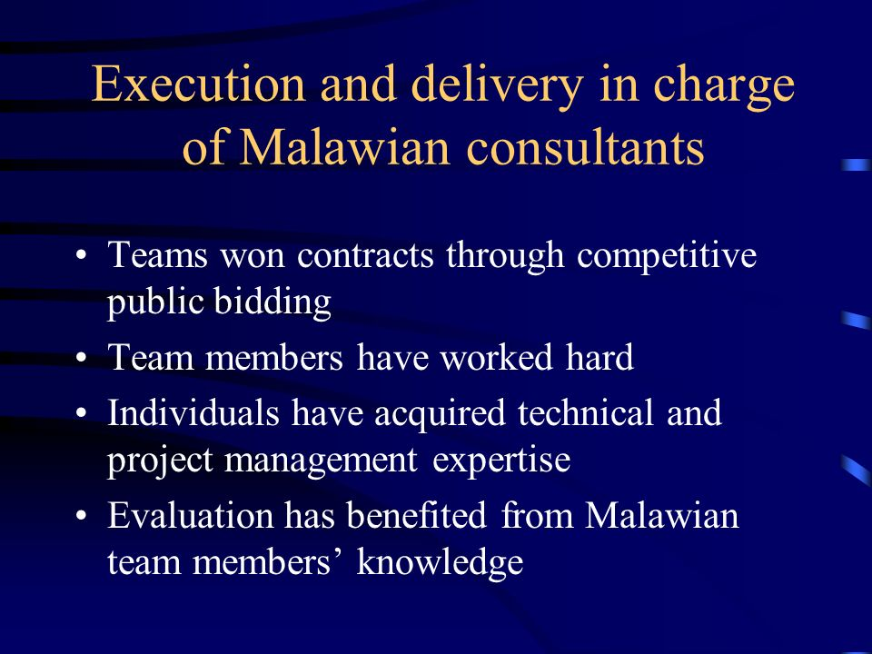 Execution and delivery in charge of Malawian consultants Teams won contracts through competitive public bidding Team members have worked hard Individuals have acquired technical and project management expertise Evaluation has benefited from Malawian team members knowledge