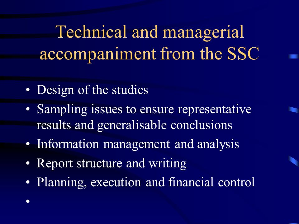 Technical and managerial accompaniment from the SSC Design of the studies Sampling issues to ensure representative results and generalisable conclusions Information management and analysis Report structure and writing Planning, execution and financial control