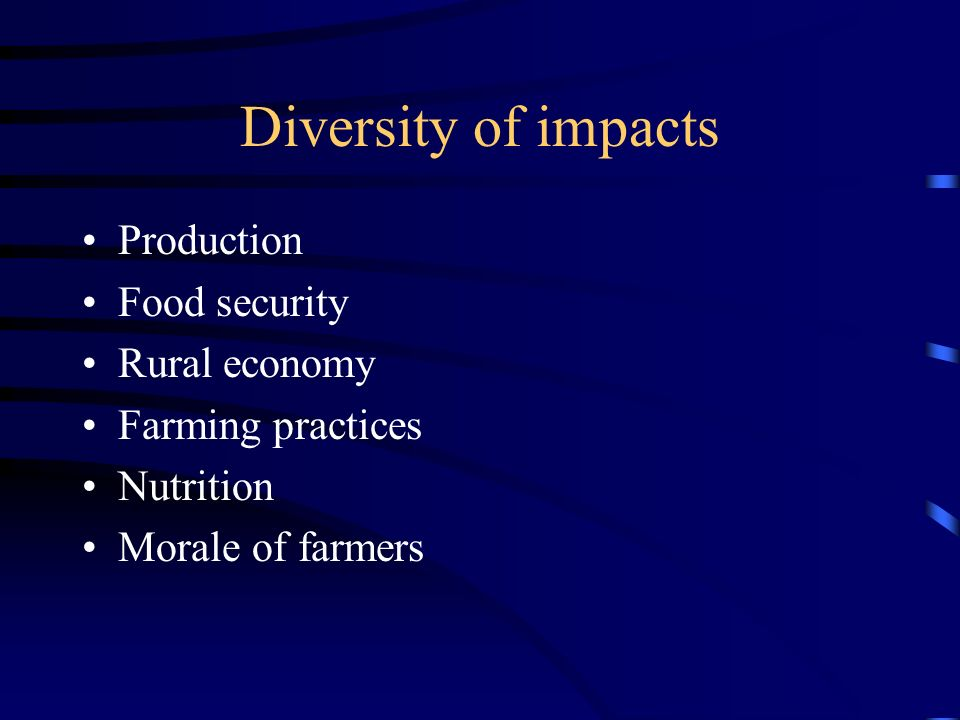 Diversity of impacts Production Food security Rural economy Farming practices Nutrition Morale of farmers