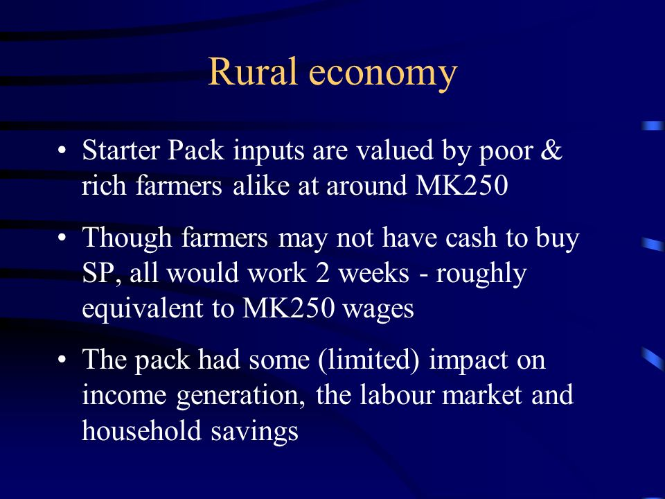 Rural economy Starter Pack inputs are valued by poor & rich farmers alike at around MK250 Though farmers may not have cash to buy SP, all would work 2 weeks - roughly equivalent to MK250 wages The pack had some (limited) impact on income generation, the labour market and household savings