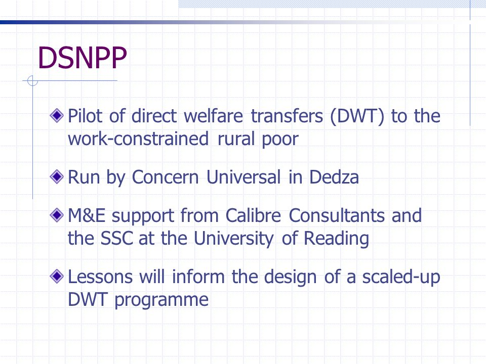 DSNPP Pilot of direct welfare transfers (DWT) to the work-constrained rural poor Run by Concern Universal in Dedza M&E support from Calibre Consultant