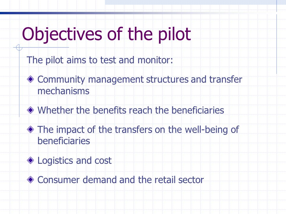 Objectives of the pilot The pilot aims to test and monitor: Community management structures and transfer mechanisms Whether the benefits reach the ben