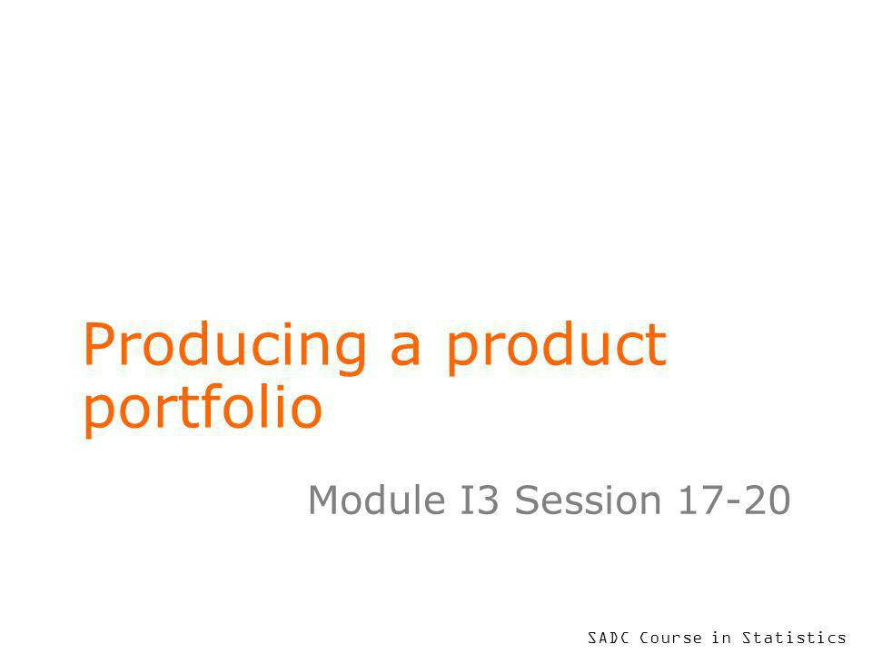 SADC Course in Statistics Producing a product portfolio Module I3 Session 17-20