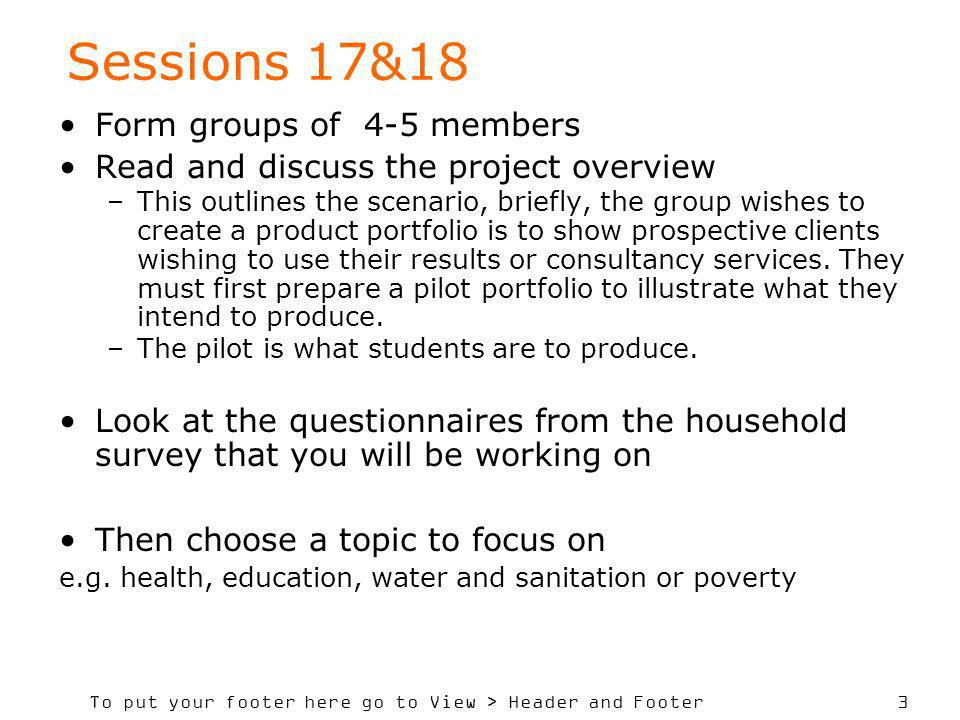 To put your footer here go to View > Header and Footer 3 Sessions 17&18 Form groups of 4-5 members Read and discuss the project overview –This outline