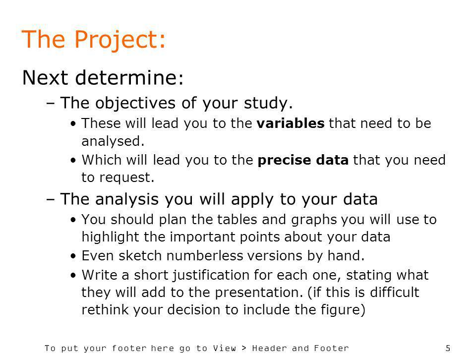 To put your footer here go to View > Header and Footer 5 The Project: Next determine : –The objectives of your study. These will lead you to the varia