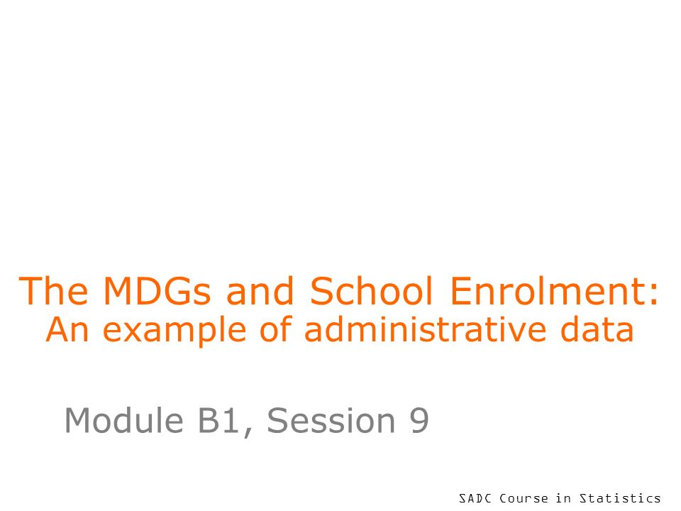 SADC Course in Statistics The MDGs and School Enrolment: An example of administrative data Module B1, Session 9