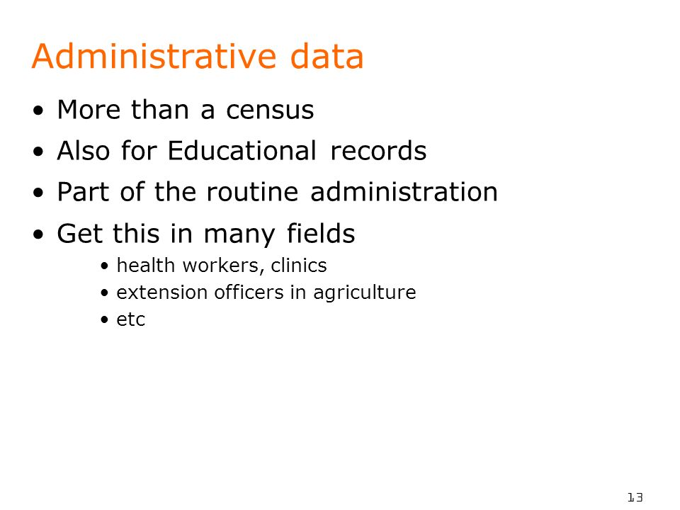 13 Administrative data More than a census Also for Educational records Part of the routine administration Get this in many fields health workers, clin