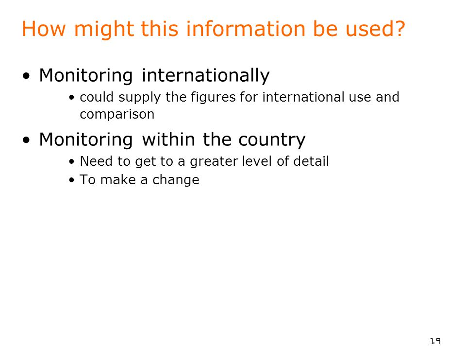 19 How might this information be used? Monitoring internationally could supply the figures for international use and comparison Monitoring within the