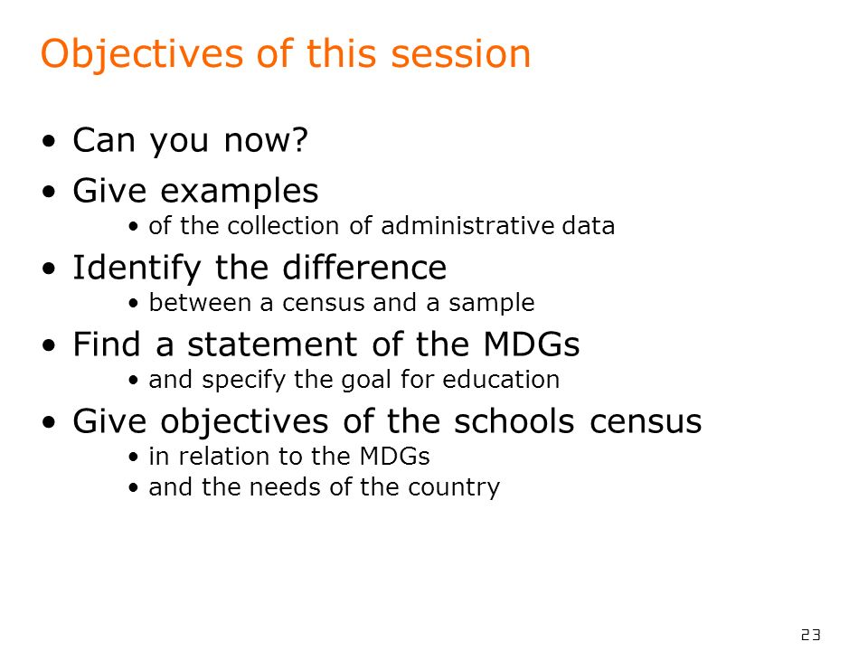 23 Objectives of this session Can you now? Give examples of the collection of administrative data Identify the difference between a census and a sampl