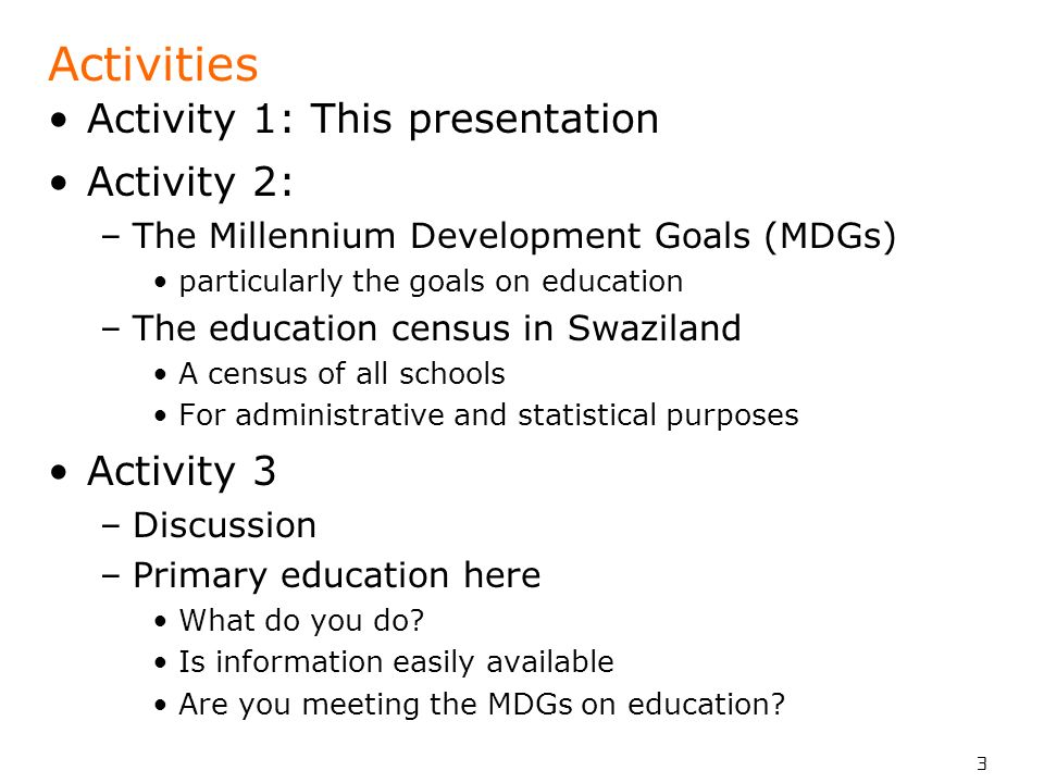 3 Activities Activity 1: This presentation Activity 2: –The Millennium Development Goals (MDGs) particularly the goals on education –The education cen