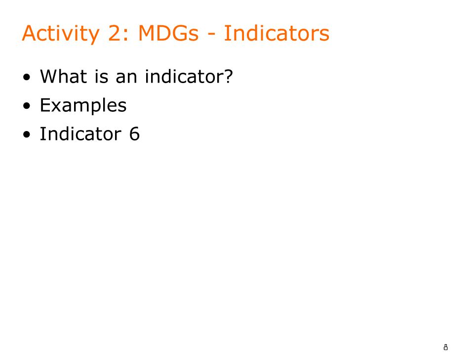 8 Activity 2: MDGs - Indicators What is an indicator? Examples Indicator 6