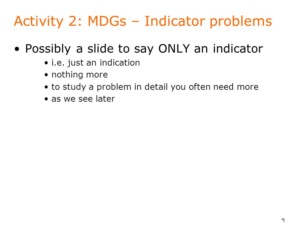 9 Activity 2: MDGs – Indicator problems Possibly a slide to say ONLY an indicator i.e. just an indication nothing more to study a problem in detail yo