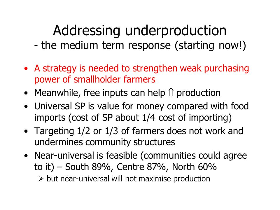 Addressing underproduction - the medium term response (starting now!) A strategy is needed to strengthen weak purchasing power of smallholder farmers Meanwhile, free inputs can help production Universal SP is value for money compared with food imports (cost of SP about 1/4 cost of importing) Targeting 1/2 or 1/3 of farmers does not work and undermines community structures Near-universal is feasible (communities could agree to it) – South 89%, Centre 87%, North 60% but near-universal will not maximise production