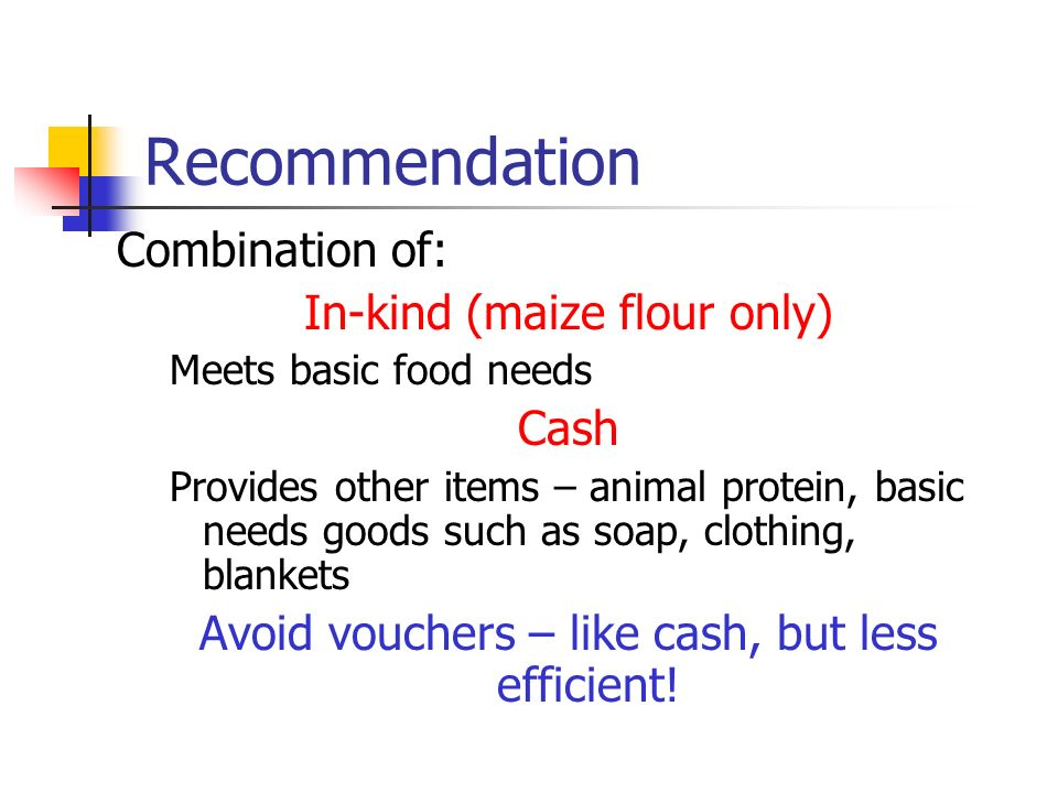 Recommendation Combination of: In-kind (maize flour only) Meets basic food needs Cash Provides other items – animal protein, basic needs goods such as soap, clothing, blankets Avoid vouchers – like cash, but less efficient!