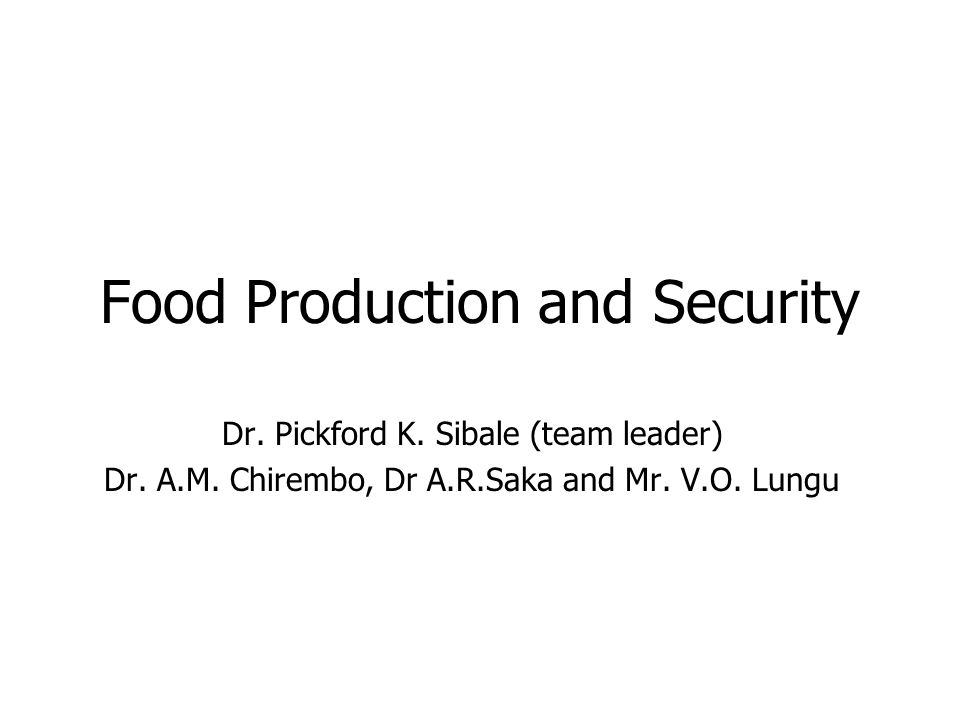 Food Production and Security Dr. Pickford K. Sibale (team leader) Dr.