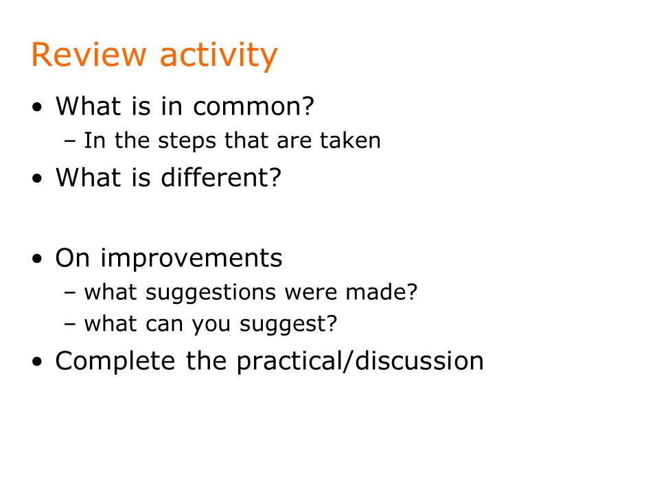 Review activity What is in common? –In the steps that are taken What is different? On improvements –what suggestions were made? –what can you suggest?